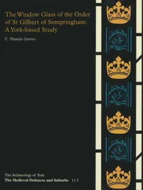 The Window Glass of the Order of St. Gilbert of Sempringham: A York-based Study (Archaeology of York S.)