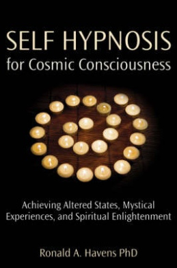 Self Hypnosis for Cosmic Consciousness: Achieving Altered States, Mystical Experiences, and Spiritual Enlightenment