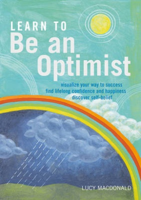 Learn to Be an Optimist: Visualize Your Way to Success, Find Lifelong Confidence and Happiness, Discover Self-Belief. Lucy MacDonald