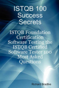 ISTQB 100 Success Secrets - ISTQB Foundation Certification Software Testing the ISTQB Certified Software Tester 100 Most Asked Questions