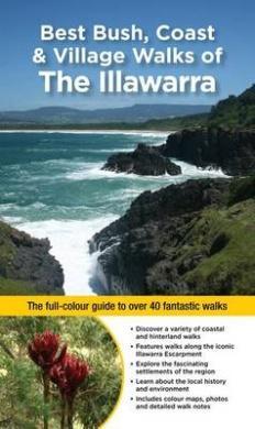 Best Bush, Coast & Village Walks of the Illawarra: The full-colour guide to over 40 fantastic walks