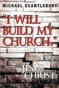 """I Will Build My Church."" - Jesus Christ"