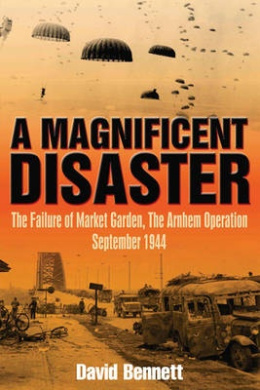 A Magnificent Disaster: The Failure of the Market Garden, the Arnhem Operation, September 1944