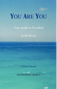 YOU ARE YOU, Your Guide to Freedom from Stress