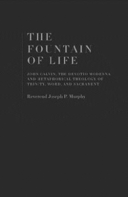 The Fountain of Life: John Calvin, the Devotio Moderna and the Metaphorical Theology of Trinity, Word, and Sacrament