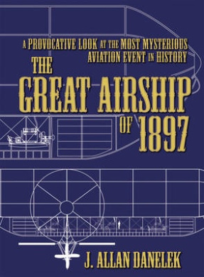 Great Airship of 1897: A Provocative Look at the Most Mysterious Aviation Event in History