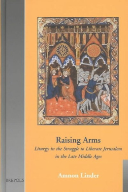 Raising Arms: Liturgy in the Struggle to Liberate Jerusalem in the Late Middle Ages (Cultural encounters in late antiquity & the Middle Ages)