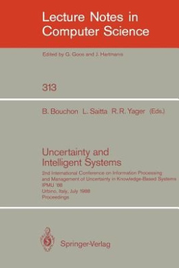 Uncertainty and Intelligent Systems: 2nd International Conference on Information Processing and Management of Uncertainty in Knowledge Based Systems Ipmu '88. Urbino, Italy, July 4-7, 1988. Proceedings (Lecture Notes in Computer Science / Lecture Notes in
