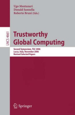 Trustworthy Global Computing: Second Symposium, TGC 2006, Lucca, Italy, November 7-9, 2006, Revised Selected Papers (Lecture Notes in Computer Science / Theoretical Computer Science and General Issues)