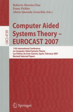 Computer Aided Systems Theory - EUROCAST 2007: 11th International Conference on Computer Aided Systems Theory,         Las Palmas de Gran Canaria, Spain, February 12-16, 2007, Revised Selected Papers (Lecture Notes in Computer Science)