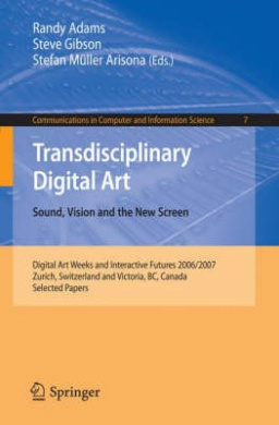 Transdisciplinary Digital Art: Sound, Vision and the New Screen (Communications in Computer and Information Science)