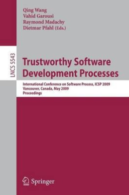 Trustworthy Software Development Processes: International Conference on Software Process, ICSP 2009 Vancouver, Canada, May 16-17, 2009 Proceedings (Lecture Notes in Computer Science)