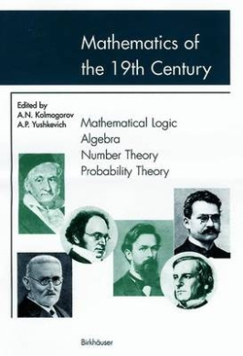 Mathematics in the 19th Century: Mathematical Logic, Algebra, Number Theory, Probability Theory: v. 1: Mathematical Logic, Algebra, Number Theory, Probability Theory