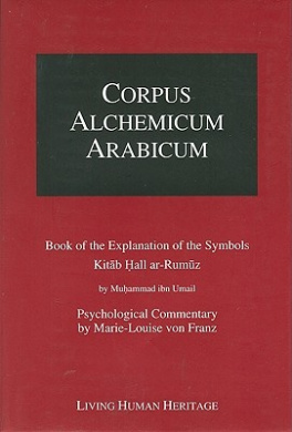 Corpus Alchemicum Arabicum: Book of the Explanation of the Symbols Kitab Hall Ar-Rumuz by Muhammad Ibn Umail - Psychological Commentary by Marie-Louise Von Franz: v. 1A