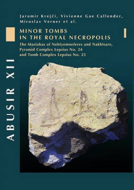 Abusir: Minor Tombs in the Royal Necropolis I (the Mastabas of Nebtyemneferes and Nakhtsare, Pyramid Complex Lepsius No. 24 and Tomb Complex Lepsius No. 25): Volume 12: