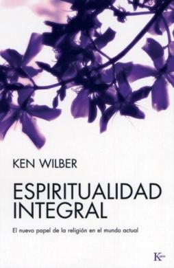 Espiritualidad Integral: El Nuevo Papel de la Religion en el Mundo Actual = Integral Spirituality