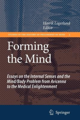 Forming the Mind: Essays on the Internal Senses and the Mind/Body Problem from Avicenna to the Medical Enlightenment (Studies in the History of Philosophy of Mind)
