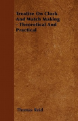 Treatise on Clock and Watch Making - Theoretical and Practical