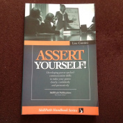 Assert Yourself! Developing Power-Packed Communication Skills to Make Your Points Clearly, Confidently and Persuasively