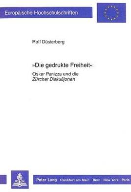 -Die Gedrukte Freiheit-: Oskar Panizza Und Die Zuercher Diskussjonen (Europaeische Hochschulschriften / European University Studie)