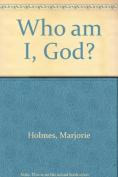 Who Am I, God?