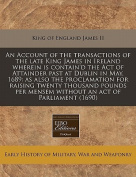 An Account of the Transactions of the Late King James in Ireland Wherein Is Contain'd the Act of Attainder Past at Dublin in May, 1689