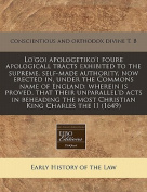Lo'goi Apologetiko'i Foure Apologicall Tracts Exhibited to the Supreme, Self-Made Authority, Now Erected In, Under the Commons Name of England