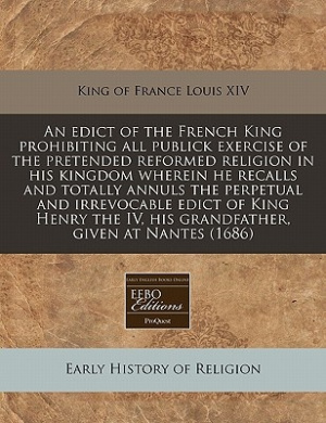 An Edict of the French King Prohibiting All Publick Exercise of the Pretended Reformed Religion in His Kingdom Wherein He Recalls and Totally Annuls the Perpetual and Irrevocable Edict of King Henry the IV, His Grandfather, Given at Nantes (1686)