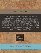 The Quintesence of Wit Being a Corrant Comfort of Conceites, Maximies, and Poleticke Deuises / Selected and Gathered Together by Francisco Sansouino; Wherin Is Set Foorth Sundrye Excellent and Wise Sentences, Worthie to Be Regarded and Followed