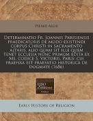 Determinatio Fr. Joannis Parisiensis Praedicatoris de Modo Existendi Corpus Christi in Sacramento Altaris, Alio Quam Sit Ille Quem Tenet Ecclesia Nunc Primum Edita Ex Ms. Codice S. Victoris, Paris