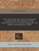 The Canon of the New Testament Vindicated in Answer to the Objections of J.T. in His Amyntor / By John Richardson.