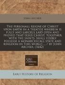 The Personall Reigne of Christ Vpon Earth in a Treatise Wherein Is Fully and Largely Laid Open and Proved That Iesus Christ, Together with the Saints, Shall Visibly Possesse a Monarchicall State and Kingdom in This World ... / By John Archer.