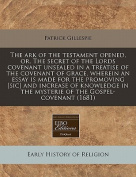The Ark of the Testament Opened, Or, the Secret of the Lords Covenant Unsealed in a Treatise of the Covenant of Grace, Wherein an Essay Is Made for the Promoving [Sic] and Increase of Knowledge in the Mysterie of the Gospel-Covenant