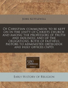 Of Christian Communion to Be Kept on in the Unity of Christs Church and Among the Professors of Truth and Holiness