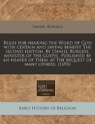 Rules for Hearing the Word of God with Certain and Saving Benefit the Second Edition. by Daniel Burgess, Minister of the Gospel. Published by an Hearer of Them, at the Request of Many Others.
