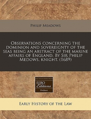 Observations Concerning the Dominion and Sovereignty of the Seas Being an Abstract of the Marine Affairs of England. by Sir Philip Medows, Knight. (1689)