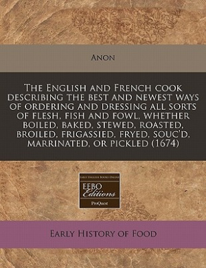 The English and French Cook Describing the Best and Newest Ways of Ordering and Dressing All Sorts of Flesh, Fish and Fowl, Whether Boiled, Baked, Stewed, Roasted, Broiled, Frigassied, Fryed, Souc'd, Marrinated, or Pickled (1674)