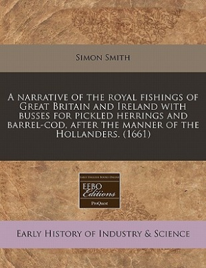 A Narrative of the Royal Fishings of Great Britain and Ireland with Busses for Pickled Herrings and Barrel-Cod, After the Manner of the Hollanders. (1661)