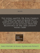 The Royall Martyr. Or, King Charles the First No Man of Blood But a Martyr for His People Being a Brief Account of His Actions from the Beginnings of the Late Unhappy Warrs