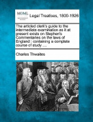 The Articled Clerk's Guide to the Intermediate Examination as It at Present Exists on Stephen's Commentaries on the Laws of England