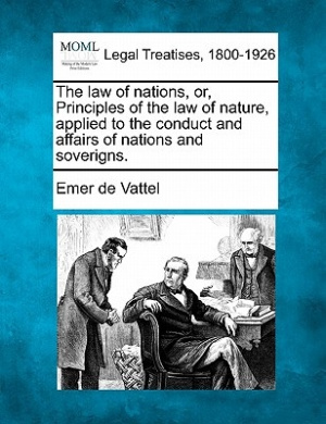 The Law of Nations, Or, Principles of the Law of Nature, Applied to the Conduct and Affairs of Nations and Soverigns.