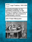 A Practical Treatise on the Appellate Jurisdiction of the House of Lords & Privy Council  : Together with the Practice on Parliamentary Divorce.