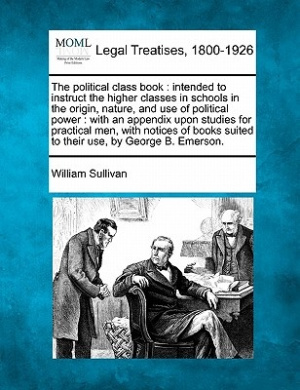 The Political Class Book: Intended to Instruct the Higher Classes in Schools in the Origin, Nature, and Use of Political Power: With an Appendix Upon Studies for Practical Men, with Notices of Books Suited to Their Use, by George B. Emerson.