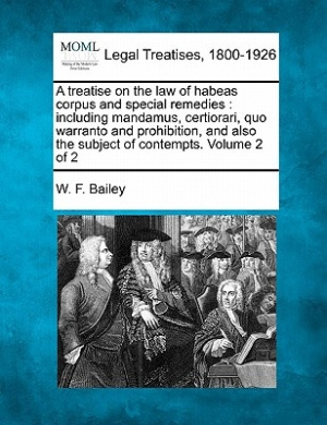 A Treatise on the Law of Habeas Corpus and Special Remedies: Including Mandamus, Certiorari, Quo Warranto and Prohibition, and Also the Subject of Contempts. Volume 2 of 2