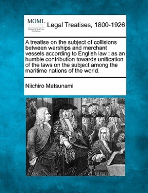 A Treatise on the Subject of Collisions Between Warships and Merchant Vessels According to English Law: As an Humble Contribution Towards Unification of the Laws on the Subject Among the Maritime Nations of the World.