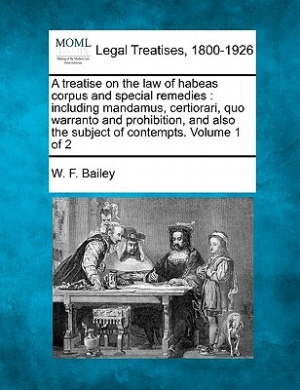 A Treatise on the Law of Habeas Corpus and Special Remedies: Including Mandamus, Certiorari, Quo Warranto and Prohibition, and Also the Subject of Contempts. Volume 1 of 2