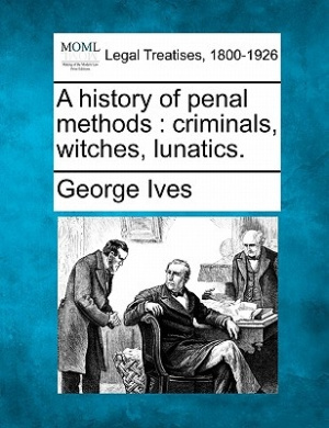 A History of Penal Methods: Criminals, Witches, Lunatics.