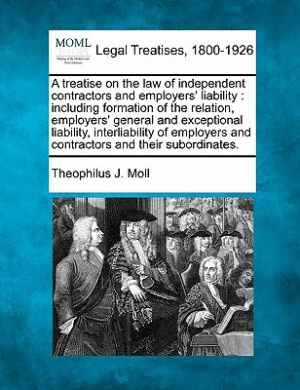 A Treatise on the Law of Independent Contractors and Employers' Liability: Including Formation of the Relation, Employers' General and Exceptional Liability, Interliability of Employers and Contractors and Their Subordinates.