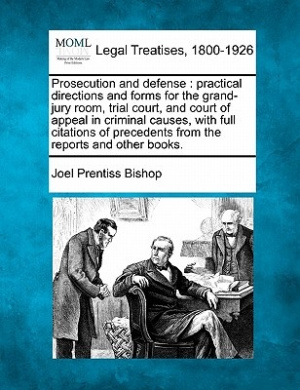 Prosecution and Defense: Practical Directions and Forms for the Grand-Jury Room, Trial Court, and Court of Appeal in Criminal Causes, with Full Citations of Precedents from the Reports and Other Books.