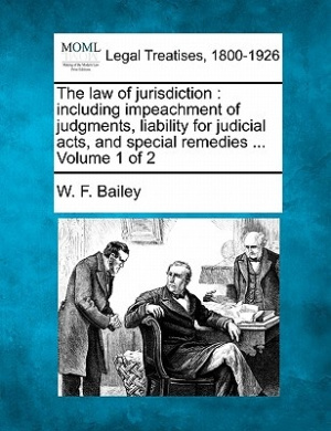 The Law of Jurisdiction: Including Impeachment of Judgments, Liability for Judicial Acts, and Special Remedies ... Volume 1 of 2